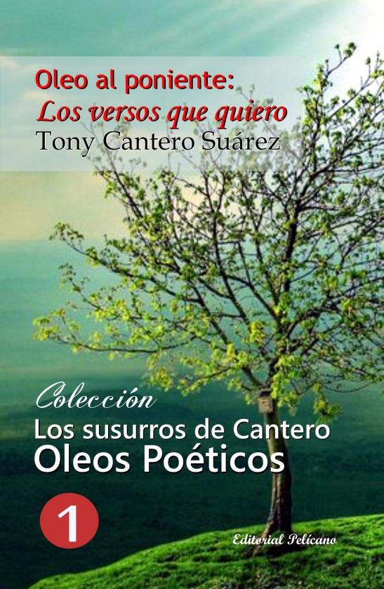 Oleo al Poniente. Los Versos que quiero (volumen I-V) Colección LOS SUSURROS DE CANTERO. OLEOS POETICOS AUTOR TONY CANTERO SUAREZ. httpwww.libreriapelicano.com119-los-susurr